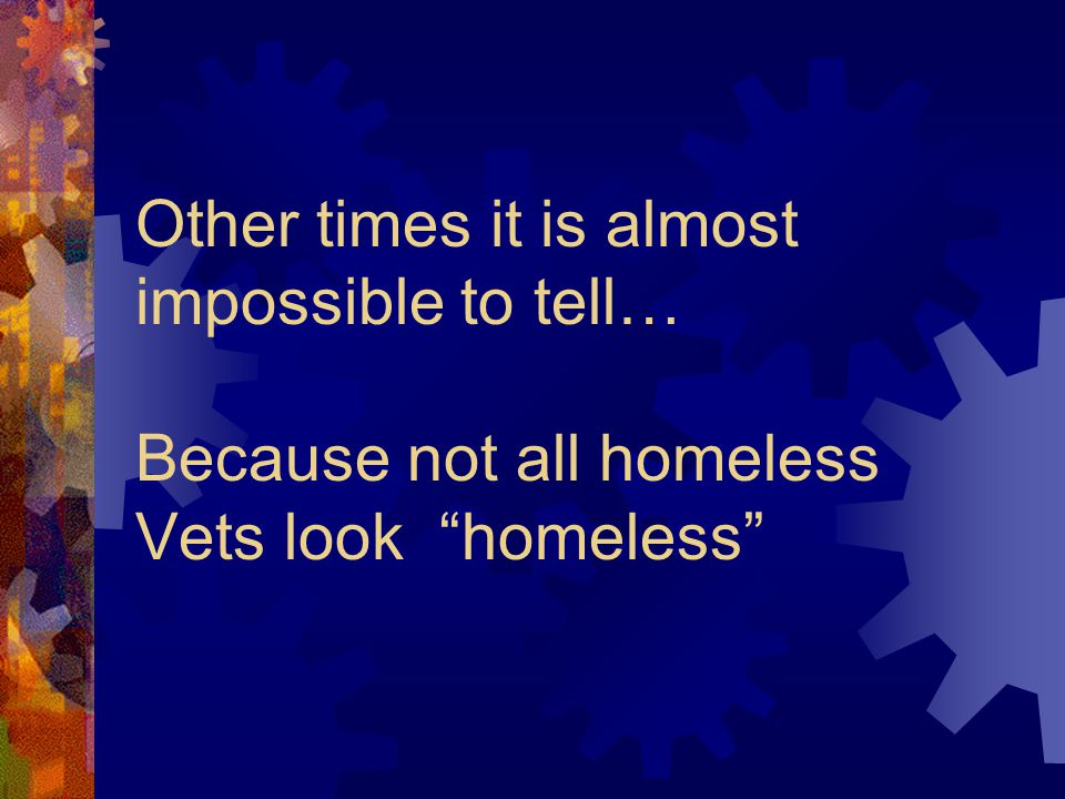 Other times it is almost impossible to tell… Because not all homeless Vets look homeless