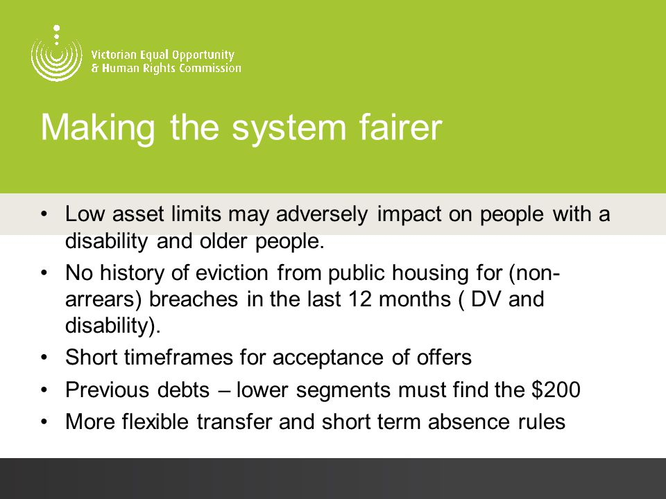 Making the system fairer Low asset limits may adversely impact on people with a disability and older people. No history of eviction from public housin