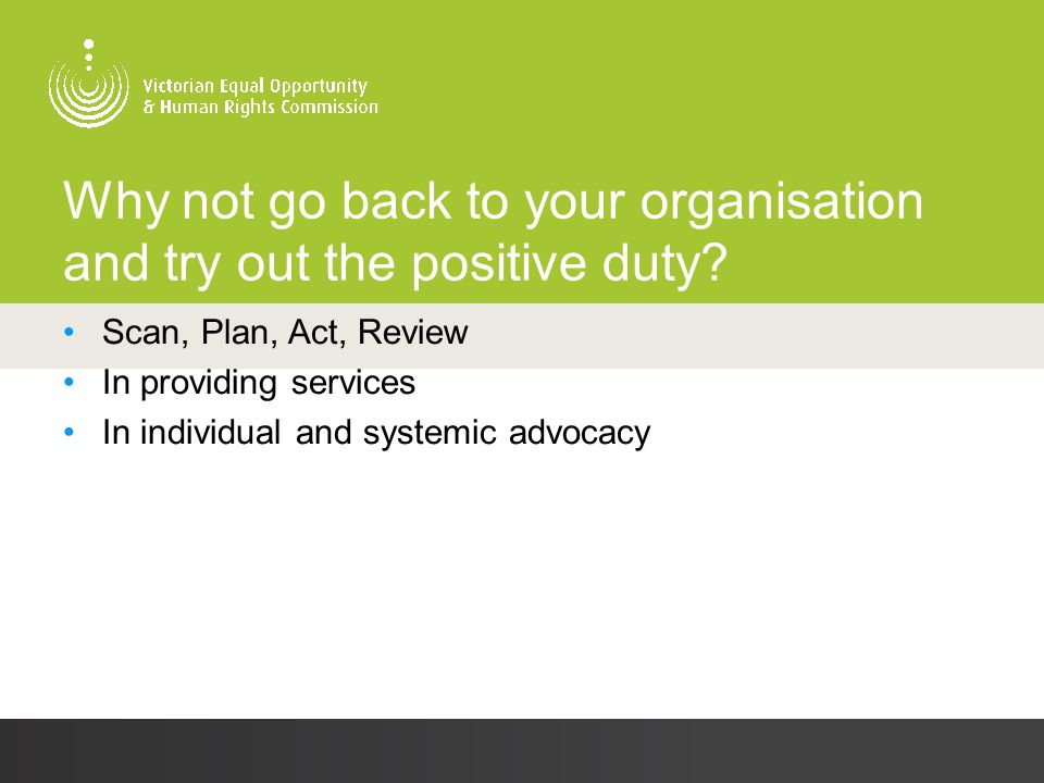 Why not go back to your organisation and try out the positive duty? Scan, Plan, Act, Review In providing services In individual and systemic advocacy