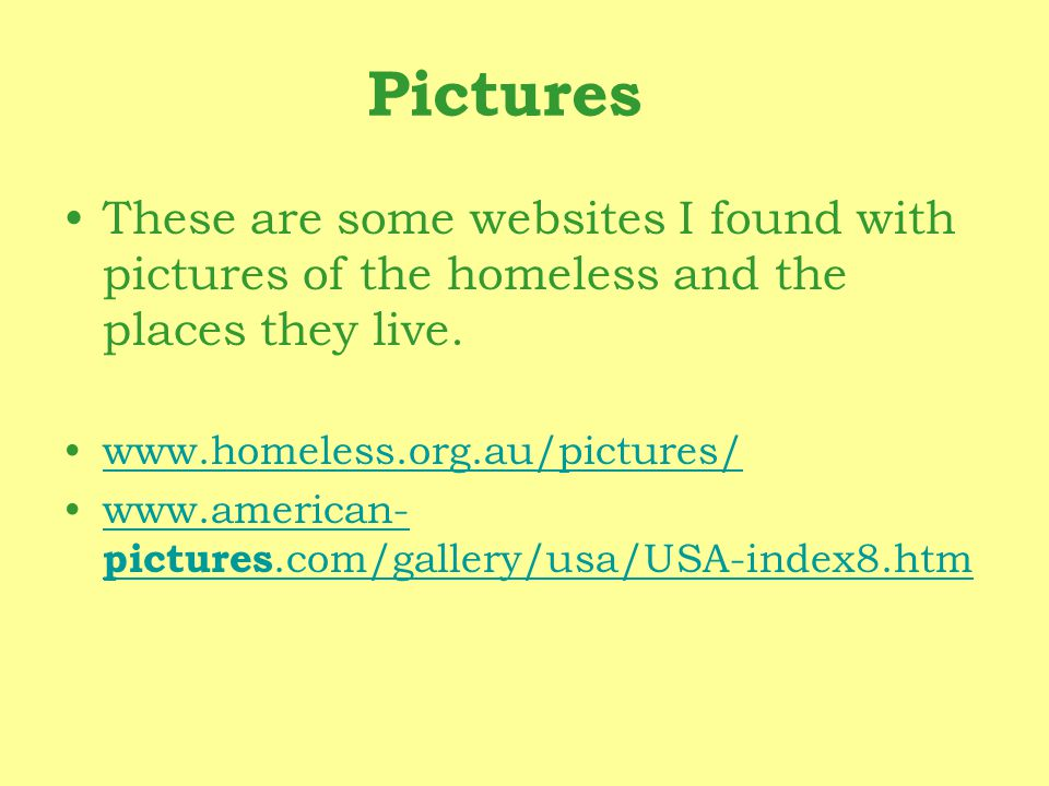 Pictures These are some websites I found with pictures of the homeless and the places they live. www.homeless.org.au/pictures/ www.american- pictures.