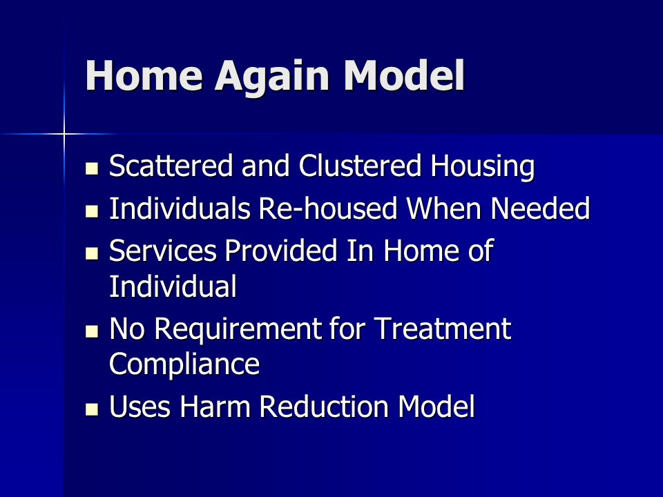 Home Again Model Scattered and Clustered Housing Scattered and Clustered Housing Individuals Re-housed When Needed Individuals Re-housed When Needed Services Provided In Home of Individual Services Provided In Home of Individual No Requirement for Treatment Compliance No Requirement for Treatment Compliance Uses Harm Reduction Model Uses Harm Reduction Model