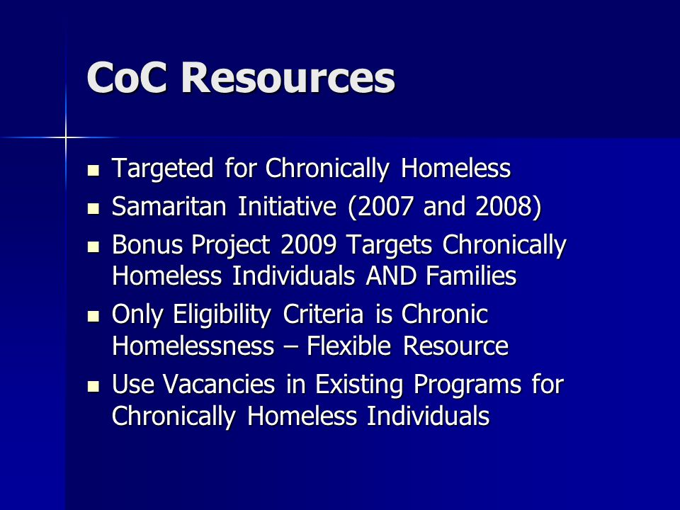 CoC Resources Targeted for Chronically Homeless Targeted for Chronically Homeless Samaritan Initiative (2007 and 2008) Samaritan Initiative (2007 and 2008) Bonus Project 2009 Targets Chronically Homeless Individuals AND Families Bonus Project 2009 Targets Chronically Homeless Individuals AND Families Only Eligibility Criteria is Chronic Homelessness – Flexible Resource Only Eligibility Criteria is Chronic Homelessness – Flexible Resource Use Vacancies in Existing Programs for Chronically Homeless Individuals Use Vacancies in Existing Programs for Chronically Homeless Individuals