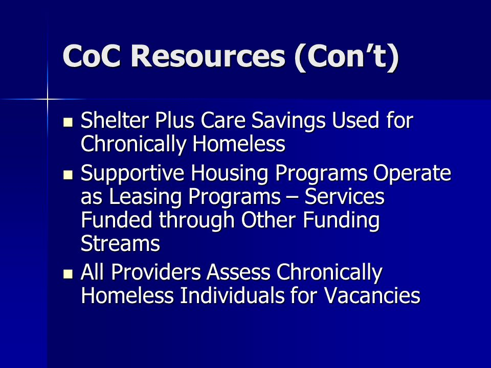 CoC Resources (Con't) Shelter Plus Care Savings Used for Chronically Homeless Shelter Plus Care Savings Used for Chronically Homeless Supportive Housing Programs Operate as Leasing Programs – Services Funded through Other Funding Streams Supportive Housing Programs Operate as Leasing Programs – Services Funded through Other Funding Streams All Providers Assess Chronically Homeless Individuals for Vacancies All Providers Assess Chronically Homeless Individuals for Vacancies