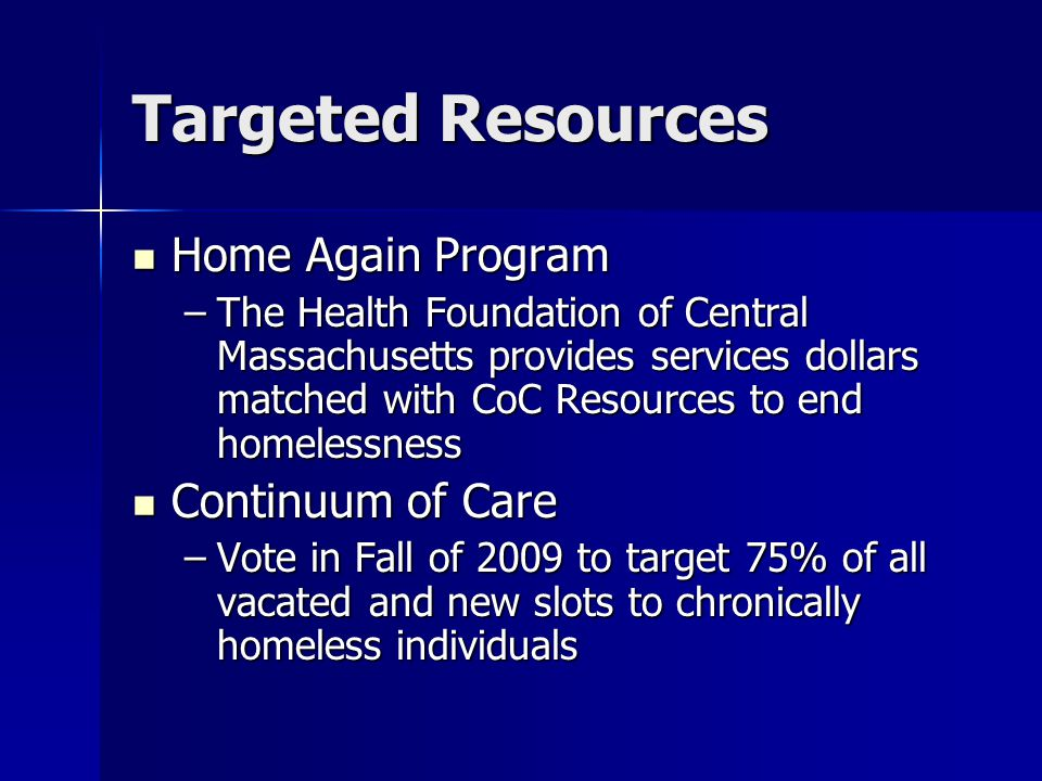 Targeted Resources Home Again Program Home Again Program –The Health Foundation of Central Massachusetts provides services dollars matched with CoC Resources to end homelessness Continuum of Care Continuum of Care –Vote in Fall of 2009 to target 75% of all vacated and new slots to chronically homeless individuals