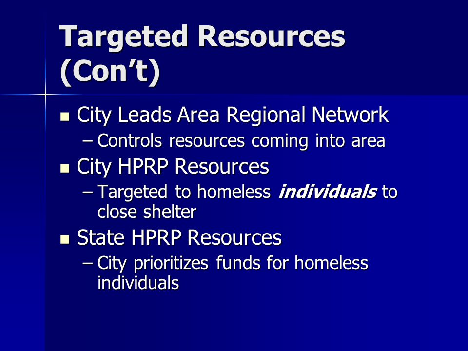 Targeted Resources (Con't) City Leads Area Regional Network City Leads Area Regional Network –Controls resources coming into area City HPRP Resources City HPRP Resources –Targeted to homeless individuals to close shelter State HPRP Resources State HPRP Resources –City prioritizes funds for homeless individuals