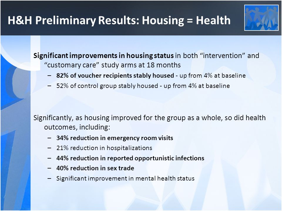 """H&H Preliminary Results: Housing = Health Significant improvements in housing status in both """"intervention"""" and """"customary care"""" study arms at 18 mont"""