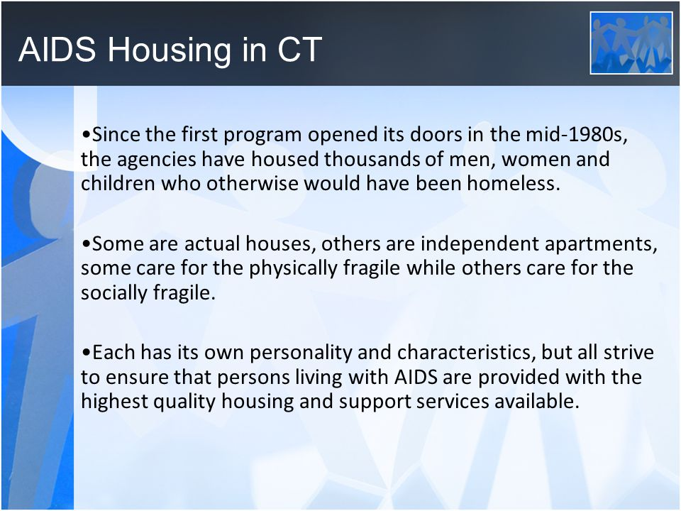 AIDS Housing in CT Since the first program opened its doors in the mid-1980s, the agencies have housed thousands of men, women and children who otherwise would have been homeless.
