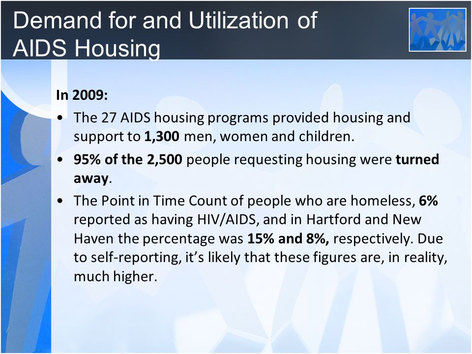 Demand for and Utilization of AIDS Housing In 2009: The 27 AIDS housing programs provided housing and support to 1,300 men, women and children. 95% of