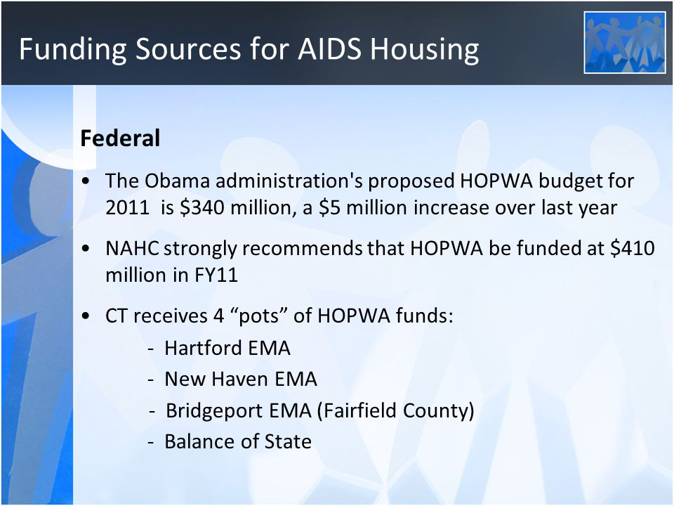 Funding Sources for AIDS Housing Federal The Obama administration s proposed HOPWA budget for 2011 is $340 million, a $5 million increase over last year NAHC strongly recommends that HOPWA be funded at $410 million in FY11 CT receives 4 pots of HOPWA funds: - Hartford EMA - New Haven EMA - Bridgeport EMA (Fairfield County) - Balance of State