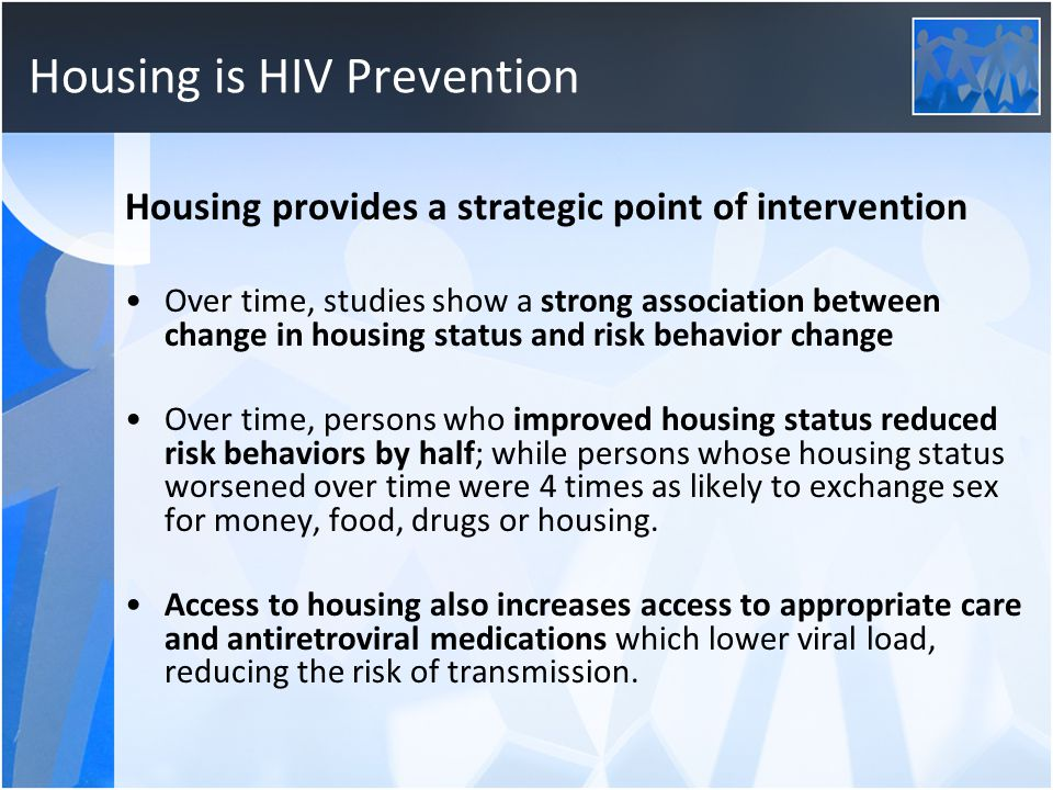 Housing is HIV Prevention Housing provides a strategic point of intervention Over time, studies show a strong association between change in housing status and risk behavior change Over time, persons who improved housing status reduced risk behaviors by half; while persons whose housing status worsened over time were 4 times as likely to exchange sex for money, food, drugs or housing.