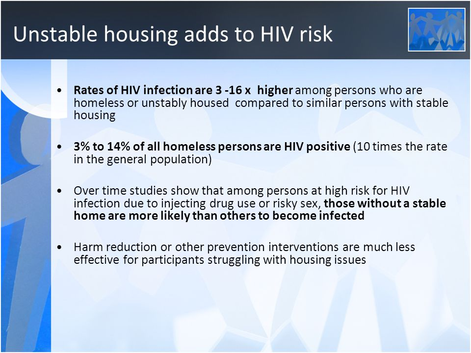Unstable housing adds to HIV risk Rates of HIV infection are 3 -16 x higher among persons who are homeless or unstably housed compared to similar pers