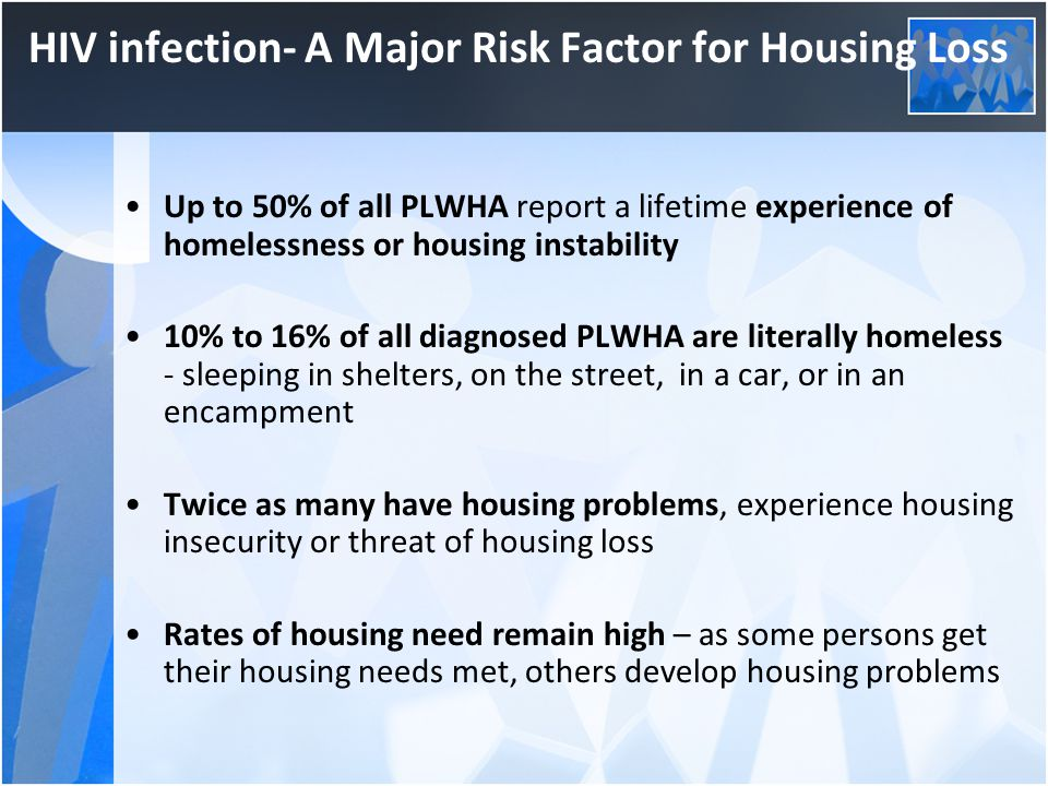 HIV infection- A Major Risk Factor for Housing Loss Up to 50% of all PLWHA report a lifetime experience of homelessness or housing instability 10% to 16% of all diagnosed PLWHA are literally homeless - sleeping in shelters, on the street, in a car, or in an encampment Twice as many have housing problems, experience housing insecurity or threat of housing loss Rates of housing need remain high – as some persons get their housing needs met, others develop housing problems