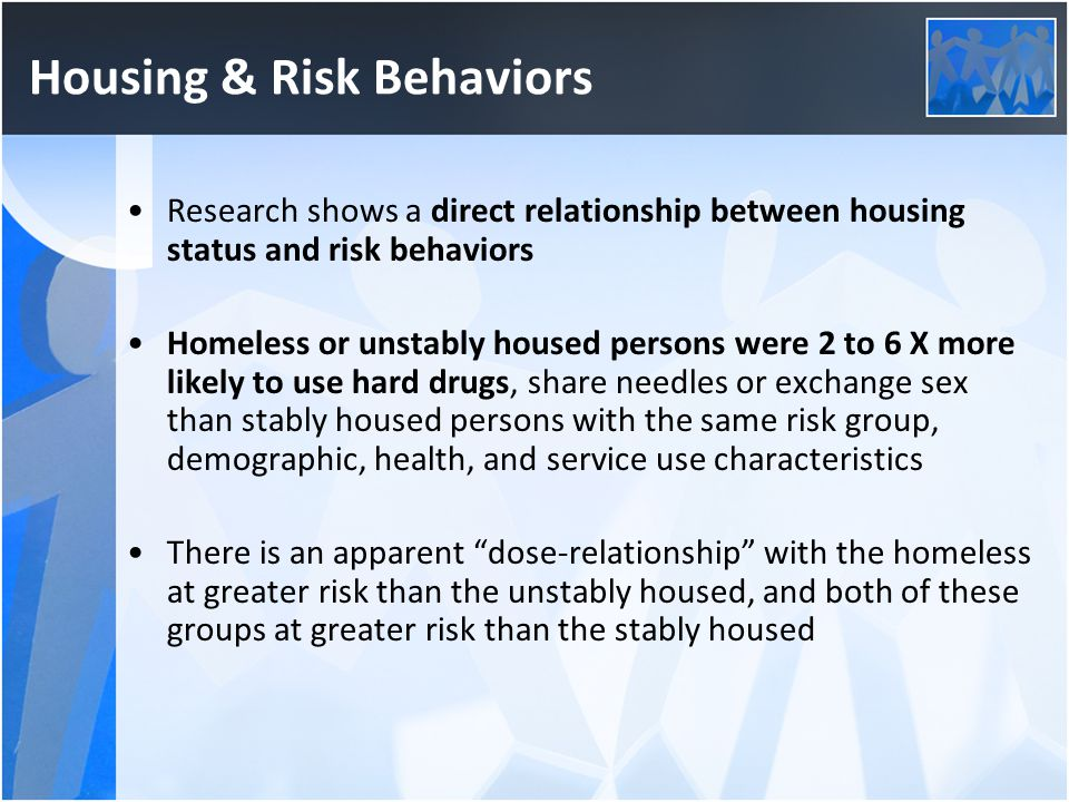 Housing & Risk Behaviors Research shows a direct relationship between housing status and risk behaviors Homeless or unstably housed persons were 2 to 6 X more likely to use hard drugs, share needles or exchange sex than stably housed persons with the same risk group, demographic, health, and service use characteristics There is an apparent dose-relationship with the homeless at greater risk than the unstably housed, and both of these groups at greater risk than the stably housed