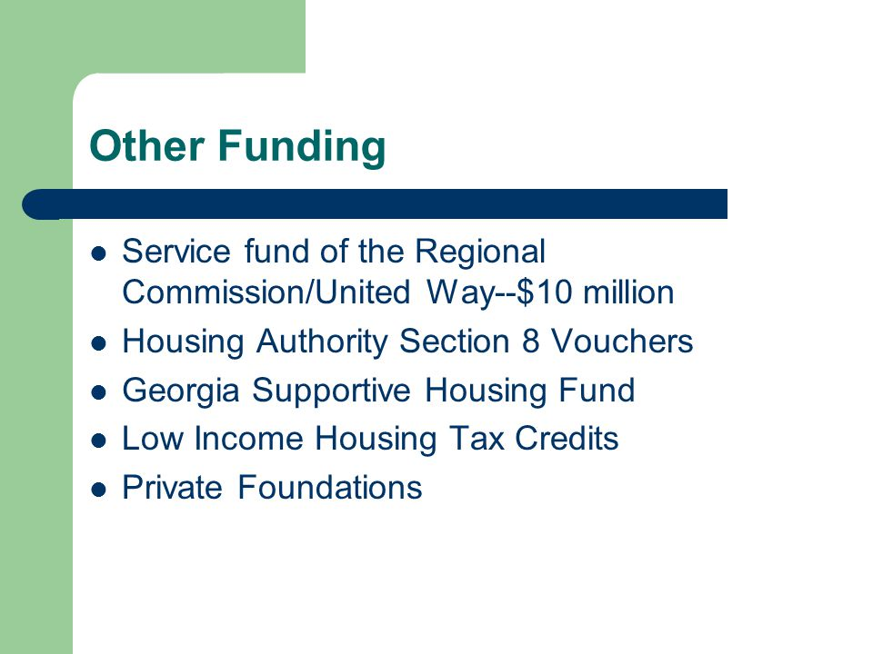 Other Funding Service fund of the Regional Commission/United Way--$10 million Housing Authority Section 8 Vouchers Georgia Supportive Housing Fund Low Income Housing Tax Credits Private Foundations