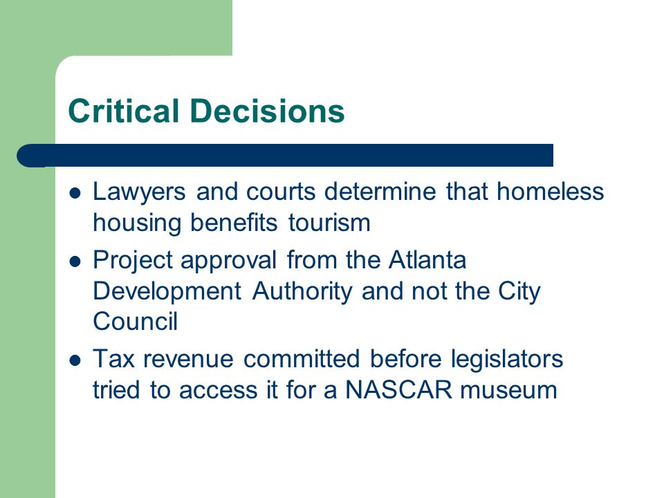 Critical Decisions Lawyers and courts determine that homeless housing benefits tourism Project approval from the Atlanta Development Authority and not the City Council Tax revenue committed before legislators tried to access it for a NASCAR museum