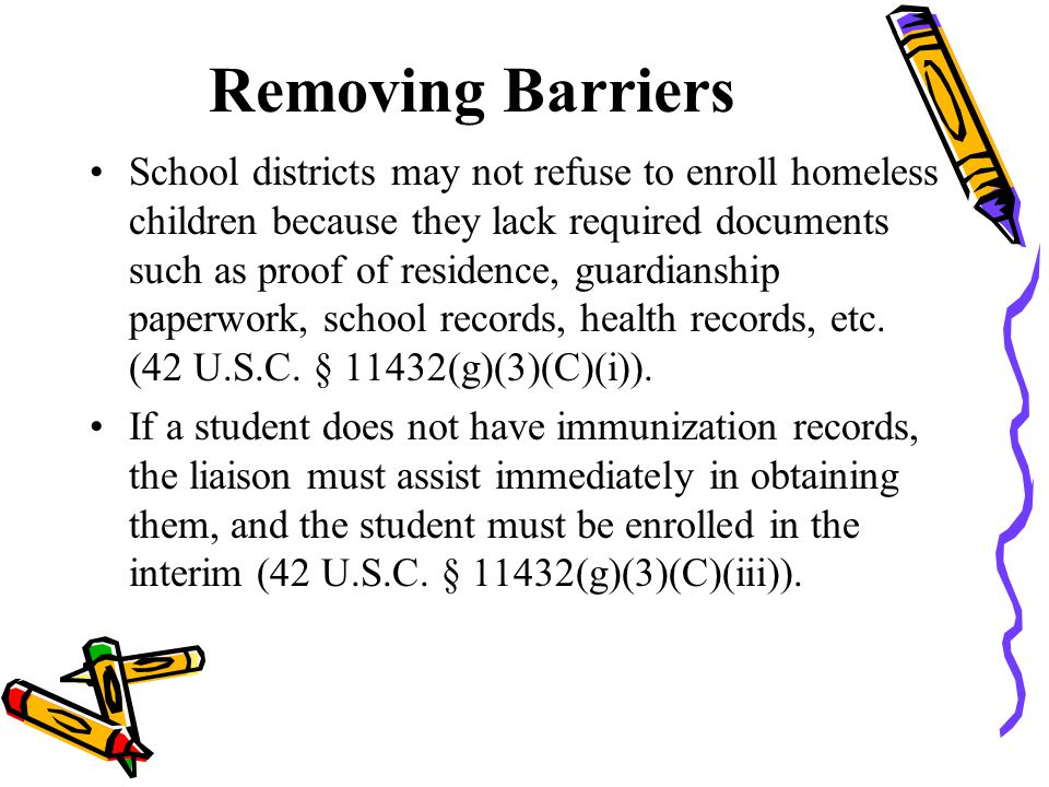 Removing Barriers School districts may not refuse to enroll homeless children because they lack required documents such as proof of residence, guardianship paperwork, school records, health records, etc.