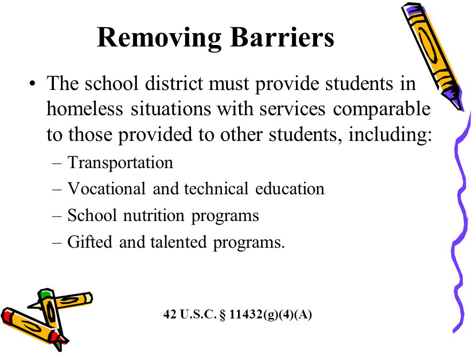 Removing Barriers The school district must provide students in homeless situations with services comparable to those provided to other students, including: –Transportation –Vocational and technical education –School nutrition programs –Gifted and talented programs.