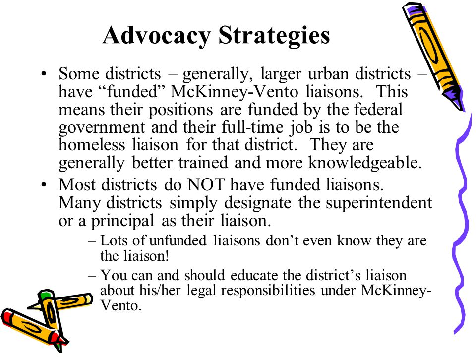 Advocacy Strategies Some districts – generally, larger urban districts – have funded McKinney-Vento liaisons.