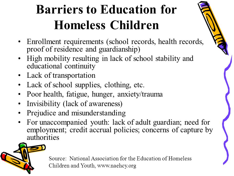 Barriers to Education for Homeless Children Enrollment requirements (school records, health records, proof of residence and guardianship) High mobility resulting in lack of school stability and educational continuity Lack of transportation Lack of school supplies, clothing, etc.