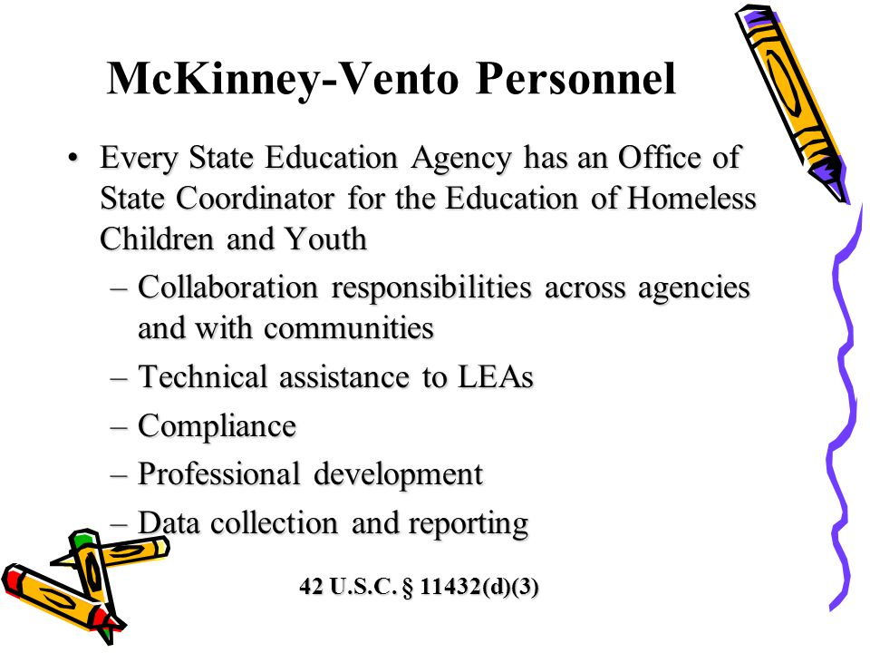 McKinney-Vento Personnel Every State Education Agency has an Office of State Coordinator for the Education of Homeless Children and YouthEvery State Education Agency has an Office of State Coordinator for the Education of Homeless Children and Youth –Collaboration responsibilities across agencies and with communities –Technical assistance to LEAs –Compliance –Professional development –Data collection and reporting 42 U.S.C.