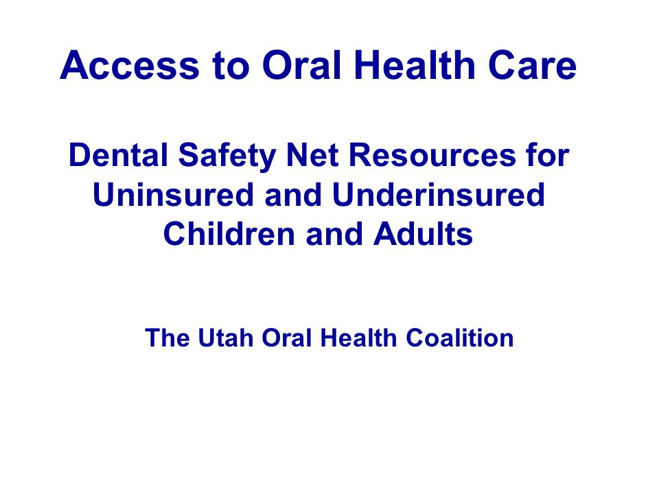 Access to Oral Health Care Dental Safety Net Resources for Uninsured and Underinsured Children and Adults The Utah Oral Health Coalition