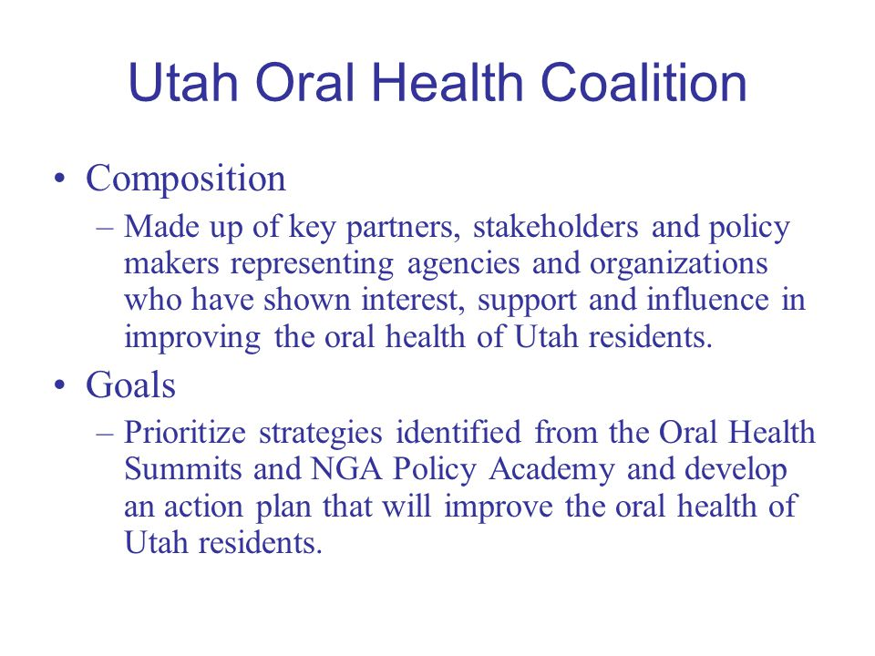 Utah Oral Health Coalition Composition –Made up of key partners, stakeholders and policy makers representing agencies and organizations who have shown interest, support and influence in improving the oral health of Utah residents.