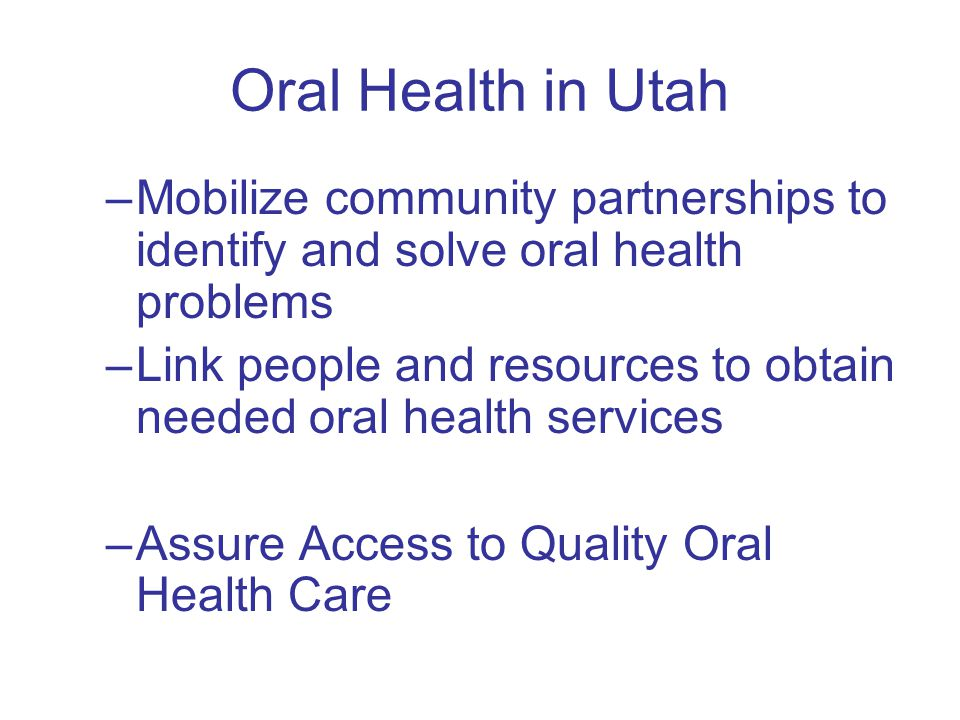 Oral Health in Utah –Mobilize community partnerships to identify and solve oral health problems –Link people and resources to obtain needed oral health services –Assure Access to Quality Oral Health Care
