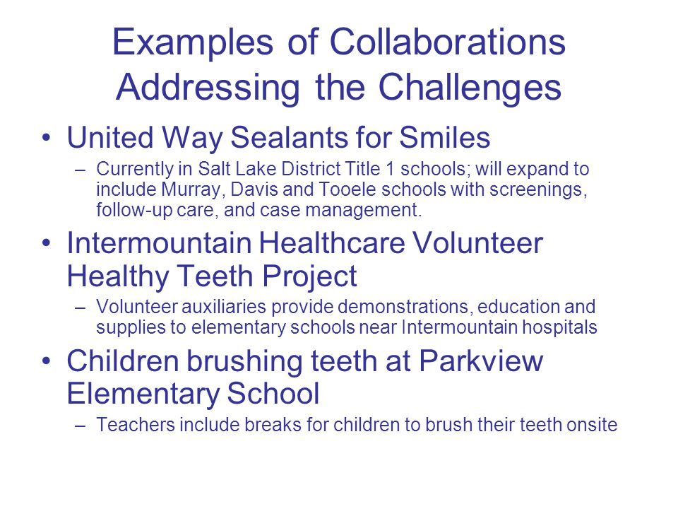 Examples of Collaborations Addressing the Challenges United Way Sealants for Smiles –Currently in Salt Lake District Title 1 schools; will expand to include Murray, Davis and Tooele schools with screenings, follow-up care, and case management.
