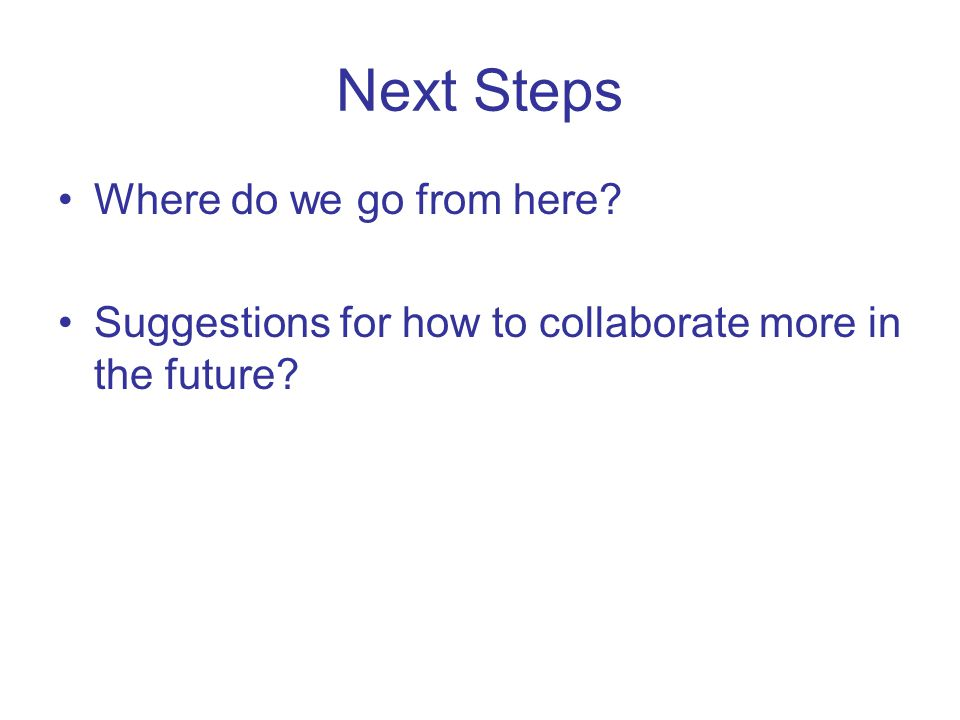 Next Steps Where do we go from here Suggestions for how to collaborate more in the future