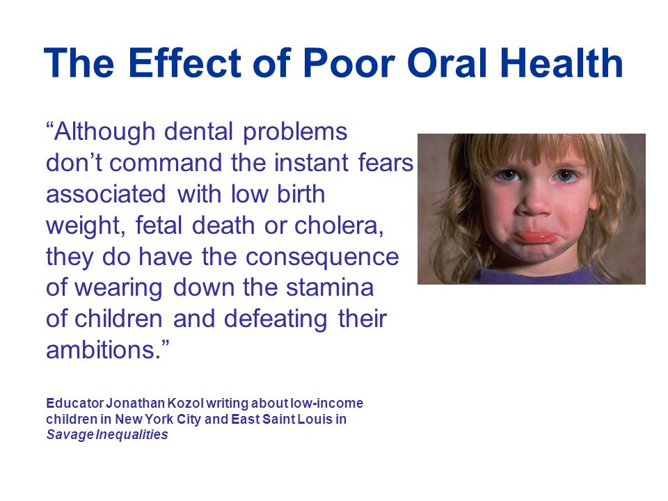 The Effect of Poor Oral Health Although dental problems don't command the instant fears associated with low birth weight, fetal death or cholera, they do have the consequence of wearing down the stamina of children and defeating their ambitions. Educator Jonathan Kozol writing about low-income children in New York City and East Saint Louis in Savage Inequalities