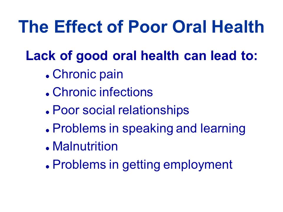 The Effect of Poor Oral Health Lack of good oral health can lead to: l Chronic pain l Chronic infections l Poor social relationships l Problems in speaking and learning l Malnutrition l Problems in getting employment