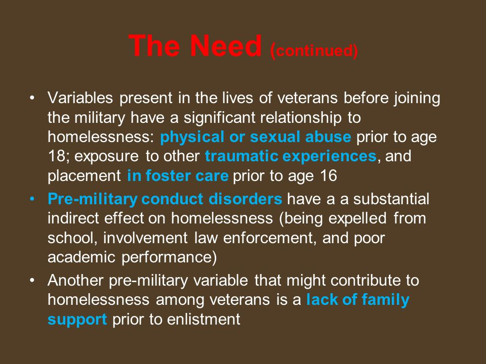 The Need ( continued) Variables present in the lives of veterans before joining the military have a significant relationship to homelessness: physical or sexual abuse prior to age 18; exposure to other traumatic experiences, and placement in foster care prior to age 16 Pre-military conduct disorders have a a substantial indirect effect on homelessness (being expelled from school, involvement law enforcement, and poor academic performance) Another pre-military variable that might contribute to homelessness among veterans is a lack of family support prior to enlistment