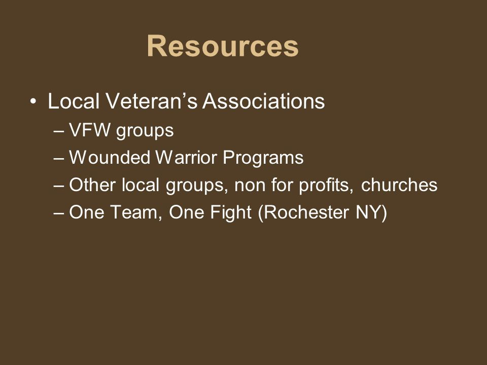 Resources Local Veteran's Associations –V–VFW groups –W–Wounded Warrior Programs –O–Other local groups, non for profits, churches –O–One Team, One Fight (Rochester NY)