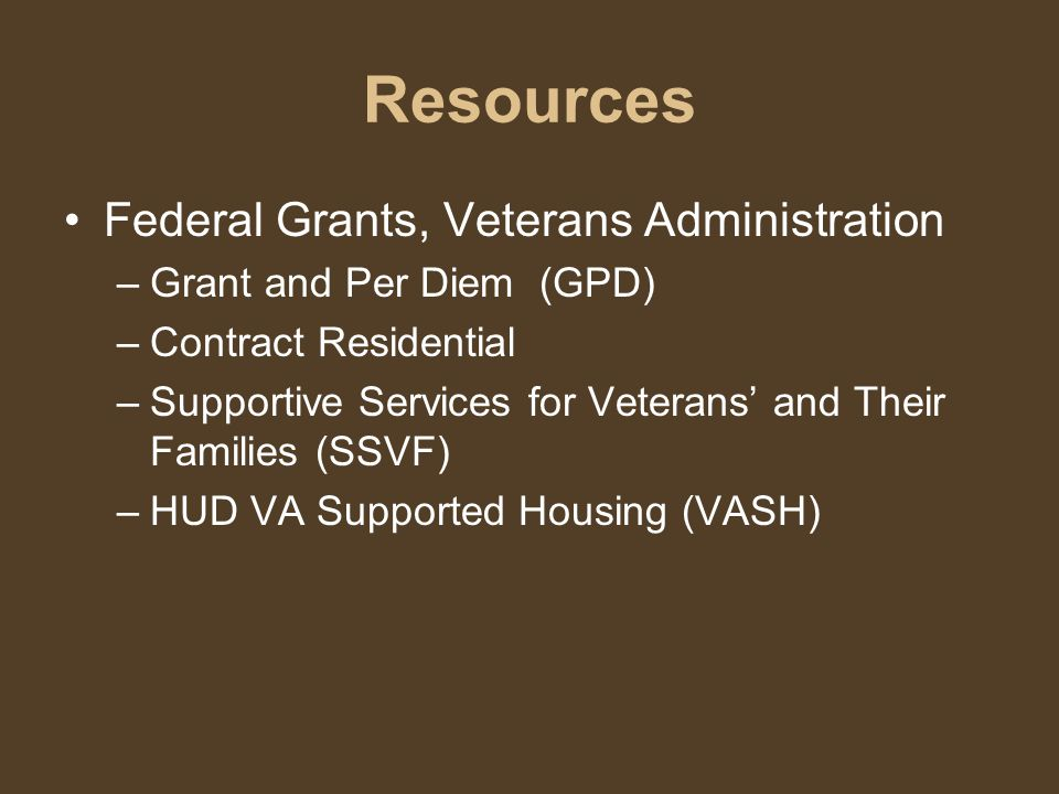 Resources Federal Grants, Veterans Administration –G–Grant and Per Diem (GPD) –C–Contract Residential –S–Supportive Services for Veterans' and Their Families (SSVF) –H–HUD VA Supported Housing (VASH)