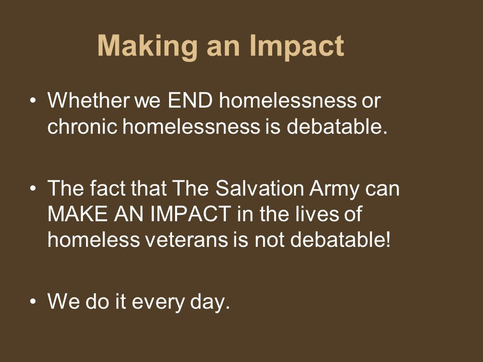 Making an Impact Whether we END homelessness or chronic homelessness is debatable.