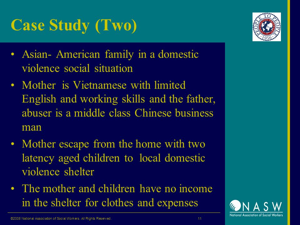 Case Study (Two) Asian- American family in a domestic violence social situation Mother is Vietnamese with limited English and working skills and the father, abuser is a middle class Chinese business man Mother escape from the home with two latency aged children to local domestic violence shelter The mother and children have no income in the shelter for clothes and expenses ©2008 National Association of Social Workers.