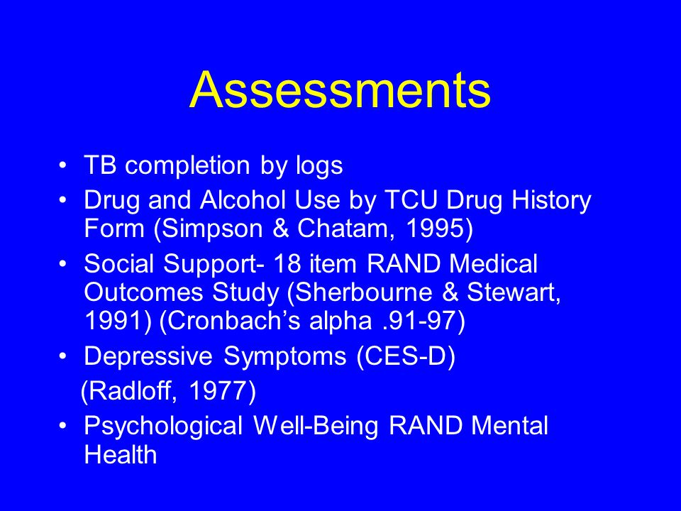 Assessments TB completion by logs Drug and Alcohol Use by TCU Drug History Form (Simpson & Chatam, 1995) Social Support- 18 item RAND Medical Outcomes Study (Sherbourne & Stewart, 1991) (Cronbach's alpha.91-97) Depressive Symptoms (CES-D) (Radloff, 1977) Psychological Well-Being RAND Mental Health