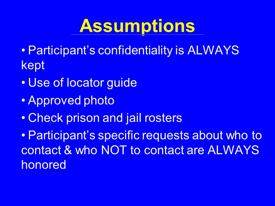 Assumptions Participant's confidentiality is ALWAYS kept Use of locator guide Approved photo Check prison and jail rosters Participant's specific requests about who to contact & who NOT to contact are ALWAYS honored
