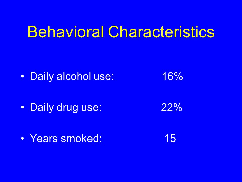 Behavioral Characteristics Daily alcohol use: 16% Daily drug use: 22% Years smoked: 15