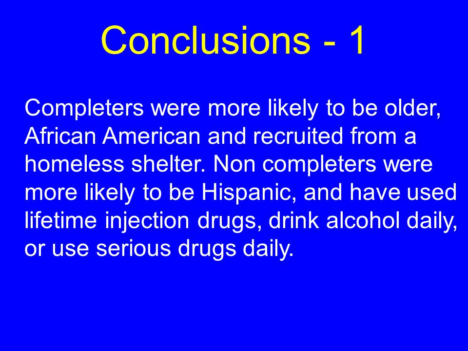 Conclusions - 1 Completers were more likely to be older, African American and recruited from a homeless shelter.