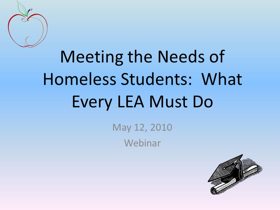 Meeting the Needs of Homeless Students: What Every LEA Must Do May 12, 2010 Webinar
