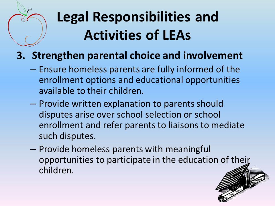 Legal Responsibilities and Activities of LEAs 3.Strengthen parental choice and involvement – Ensure homeless parents are fully informed of the enrollment options and educational opportunities available to their children.