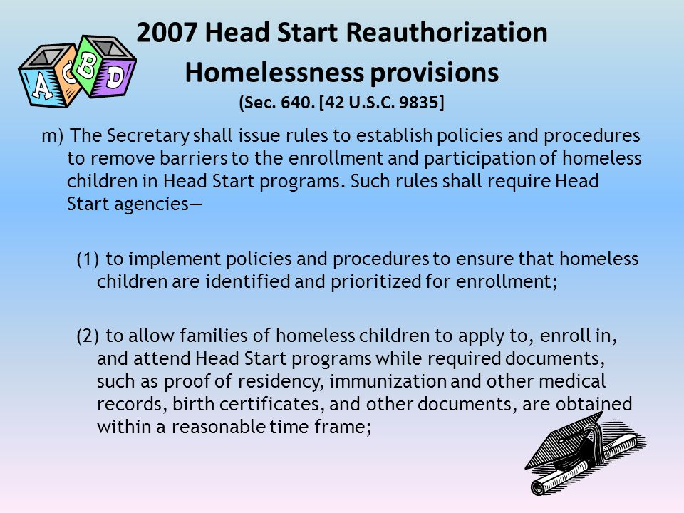 2007 Head Start Reauthorization Homelessness provisions (Sec. 640. [42 U.S.C. 9835] m) The Secretary shall issue rules to establish policies and proce