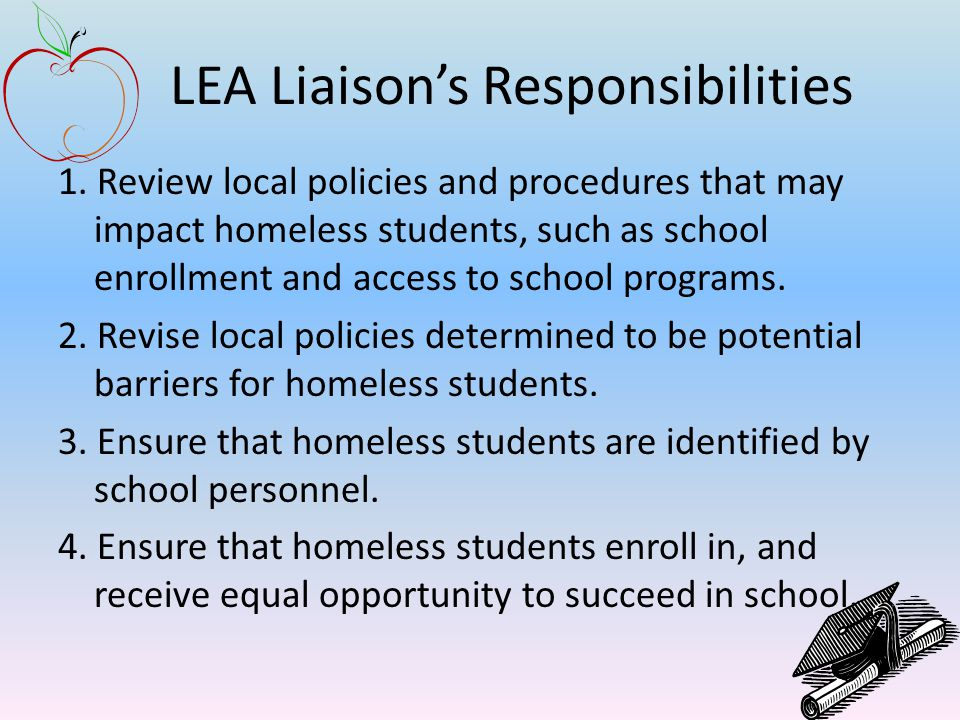 LEA Liaison's Responsibilities 1. Review local policies and procedures that may impact homeless students, such as school enrollment and access to scho