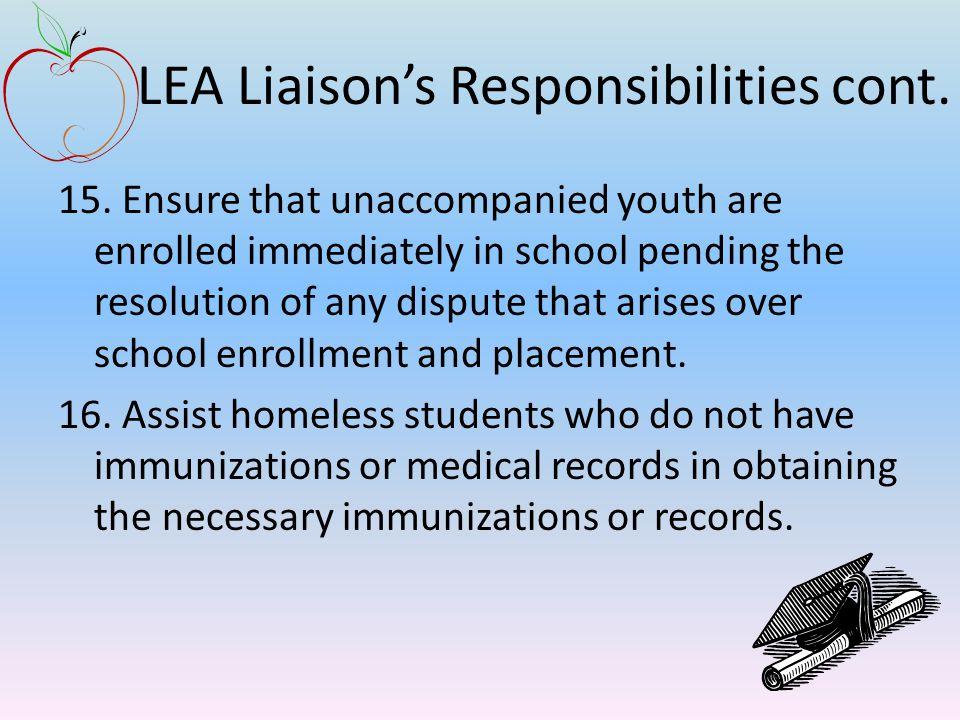 LEA Liaison's Responsibilities cont. 15. Ensure that unaccompanied youth are enrolled immediately in school pending the resolution of any dispute that
