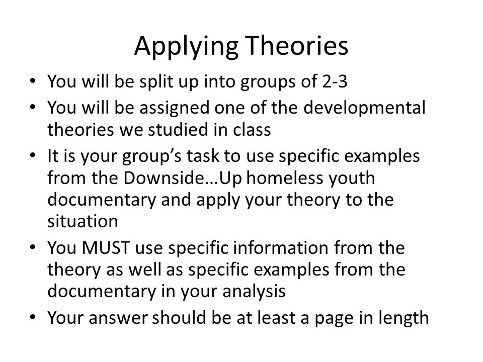 Applying Theories You will be split up into groups of 2-3 You will be assigned one of the developmental theories we studied in class It is your group's task to use specific examples from the Downside…Up homeless youth documentary and apply your theory to the situation You MUST use specific information from the theory as well as specific examples from the documentary in your analysis Your answer should be at least a page in length