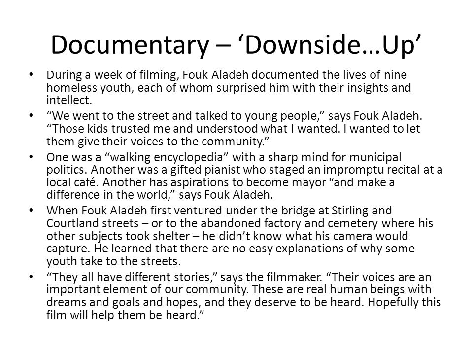 Documentary – 'Downside…Up' During a week of filming, Fouk Aladeh documented the lives of nine homeless youth, each of whom surprised him with their insights and intellect.