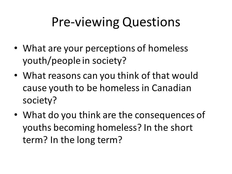 Pre-viewing Questions What are your perceptions of homeless youth/people in society? What reasons can you think of that would cause youth to be homele