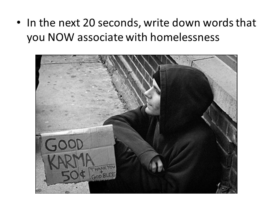 In the next 20 seconds, write down words that you NOW associate with homelessness