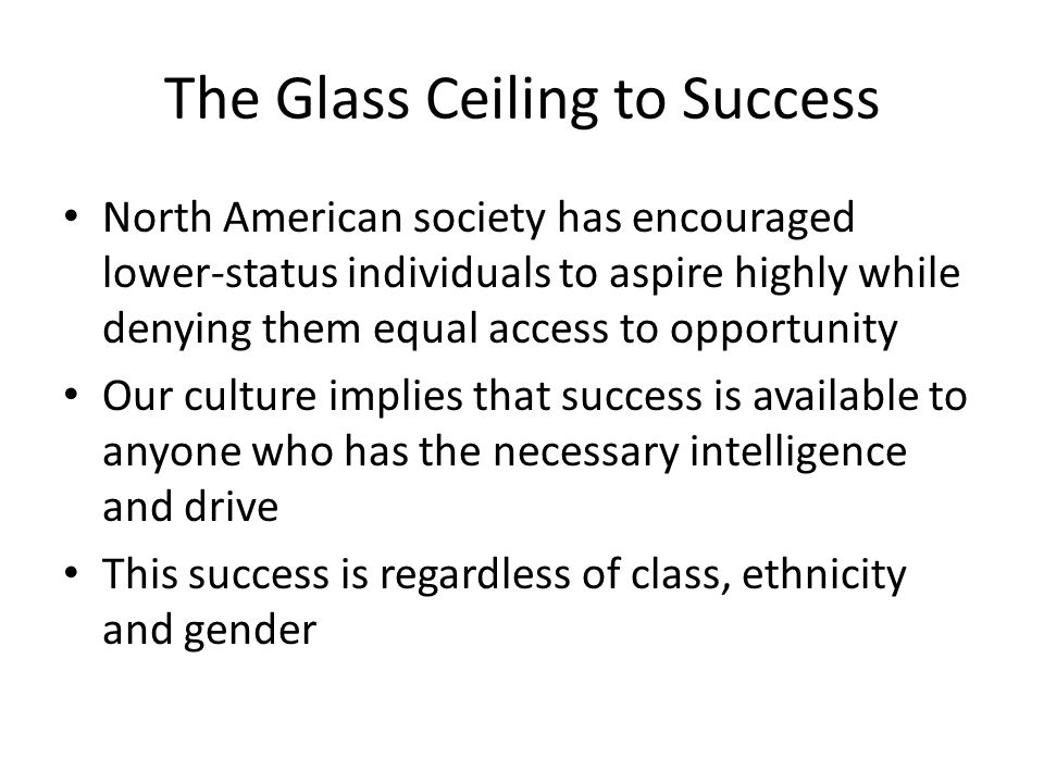 The Glass Ceiling to Success North American society has encouraged lower-status individuals to aspire highly while denying them equal access to opportunity Our culture implies that success is available to anyone who has the necessary intelligence and drive This success is regardless of class, ethnicity and gender